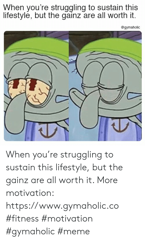 Gainz: When you're struggling to sustain this  lifestyle, but the gainz are all worth it.  @gymaholic When you're struggling to sustain this lifestyle, but the gainz are all worth it.  More motivation: https://www.gymaholic.co  #fitness #motivation #gymaholic #meme