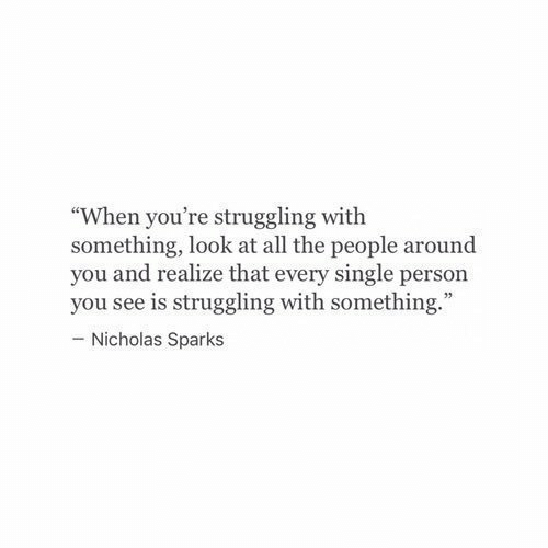 "Nicholas Sparks, Single, and All The: ""When you're struggling with  something, look at all the people around  you and realize that every single person  you see is struggling with something.  - Nicholas Sparks"