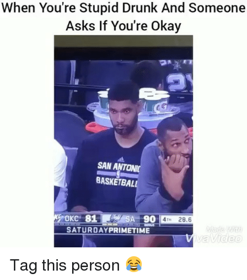 Basketball, Drunk, and Funny: When You're Stupid Drunk And Someone  Asks If You're Okay  SAN ANTONI  BASKETBALL  OKC 81S  SA 90 4T 28.6  SATURDAYPRIMETIME  Video Tag this person 😂
