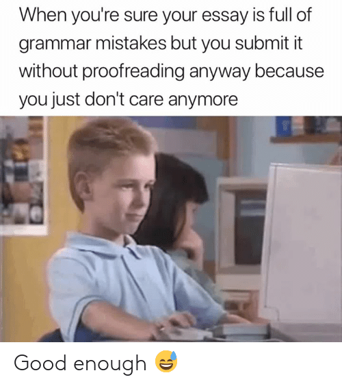 proofreading: When you're sure your essay is full of  grammar mistakes but you submit it  without proofreading anyway because  you just don't care anymore Good enough 😅