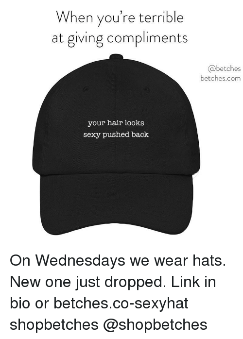 Wednesdays: When you're terrible  at giving compliments  @betches  betches.com  your hair looks  sexy pushed back On Wednesdays we wear hats. New one just dropped. Link in bio or betches.co-sexyhat shopbetches @shopbetches