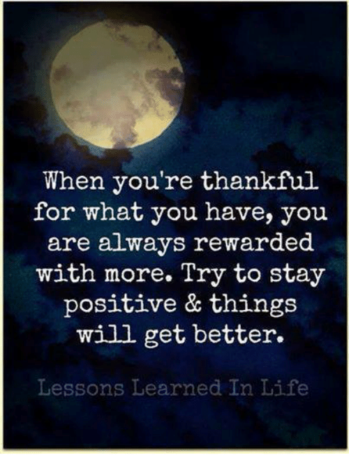 Lessoned: When you're thankful  for what you have, you  are always rewarded  with more. Try to stay  positive & things  will get better.  Lessons Learned In Life