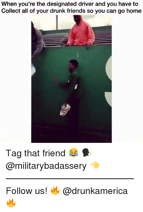 Drunk Friends: When you're the designated driver and you have to  Collect all of your drunk friends so you can go home Tag that friend 😂 🗣@militarybadassery 👈 —————————————— Follow us! 🔥 @drunkamerica 🔥