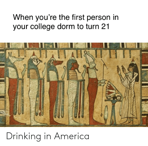 Drinking: When you're the first person in  your college dorm to turn 21  ll Drinking in America