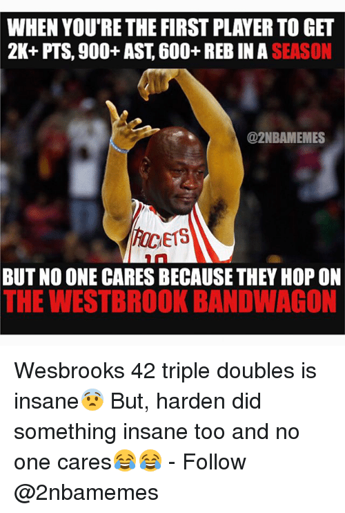 Nba, Hops, and One: WHEN YOU'RE THE FIRST PLAYERTOGET  2K+ PTS, 900+ AST, 600+ REB IN SEASON  @2NBAMEMES  E15  BUT NO ONE CARESBECAUSE THEY HOP ON  THE WESTBROOK BANDWAGON Wesbrooks 42 triple doubles is insane😨 But, harden did something insane too and no one cares😂😂 - Follow @2nbamemes