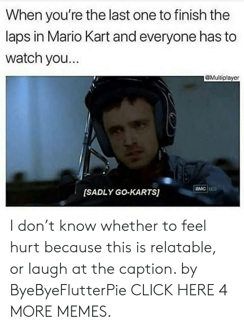 amc: When you're the last one to finish the  laps in Mario Kart and everyone has to  watch yo...  @Multiplayer  aMc  [SADLY GO-KARTS] I don't know whether to feel hurt because this is relatable, or laugh at the caption. by ByeByeFlutterPie CLICK HERE 4 MORE MEMES.