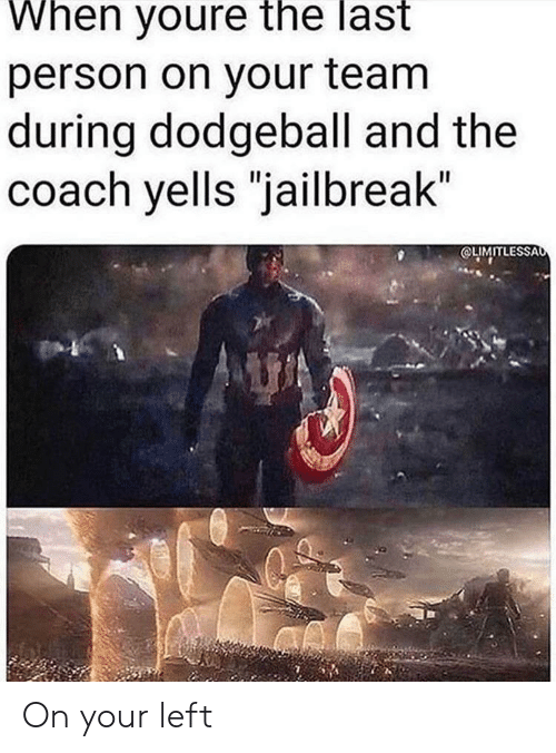 """Dodgeball, Coach, and Jailbreak: When youre the last  person on your team  during dodgeball and the  coach yells """"jailbreak""""  OLIMITLESSAo On your left"""