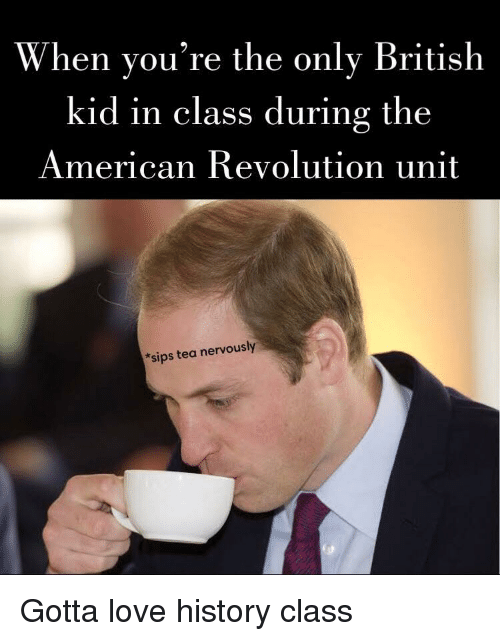 sips: When you're the only British  kid in class during the  American Revolution unit  *sips tea nervously Gotta love history class
