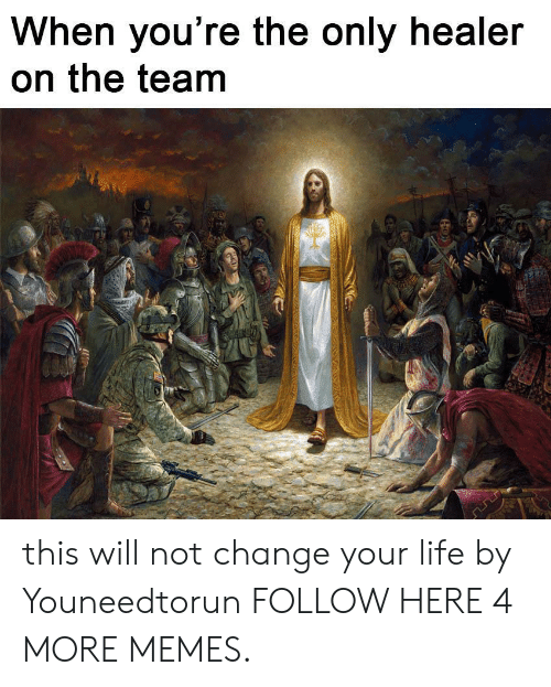 Dank, Life, and Memes: When you're the only healer  on the team this will not change your life by Youneedtorun FOLLOW HERE 4 MORE MEMES.