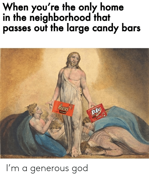 Generous God: When you're the only home  in the neighborhood that  passes out the large candy bars  Reeses I'm a generous god