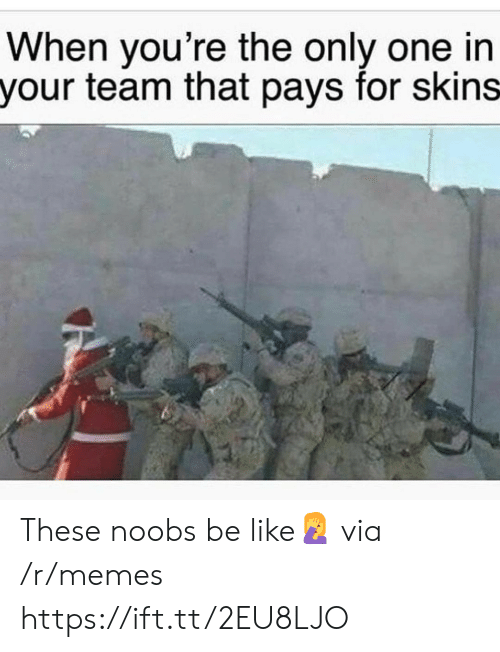 Be Like, Memes, and Only One: When you're the only one in  your team that pays for skins These noobs be like🤦 via /r/memes https://ift.tt/2EU8LJO