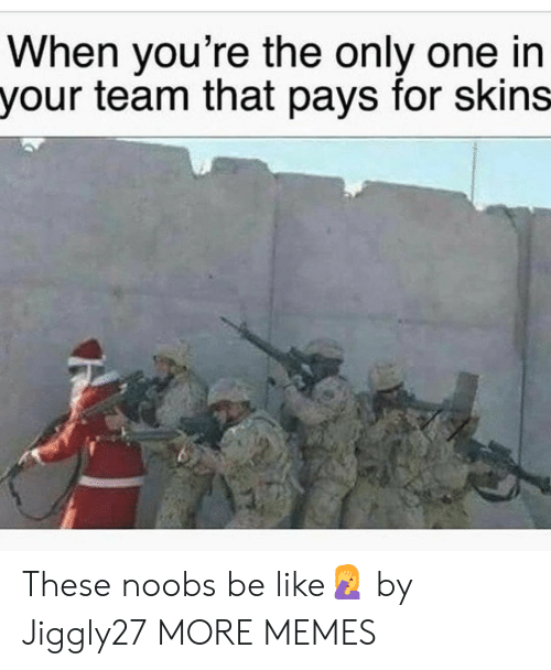 Be Like, Dank, and Memes: When you're the only one in  your team that pays for skins These noobs be like🤦 by Jiggly27 MORE MEMES