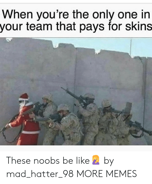 Be Like, Dank, and Memes: When you're the only one in  your team that pays for skins These noobs be like🤦 by mad_hatter_98 MORE MEMES
