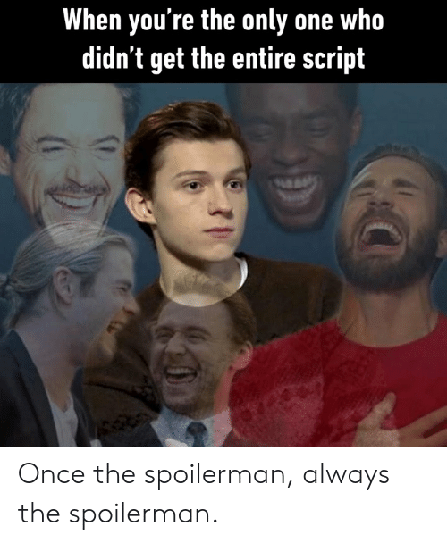 Dank, Only One, and 🤖: When you're the only one who  didn't get the entire script Once the spoilerman, always the spoilerman.