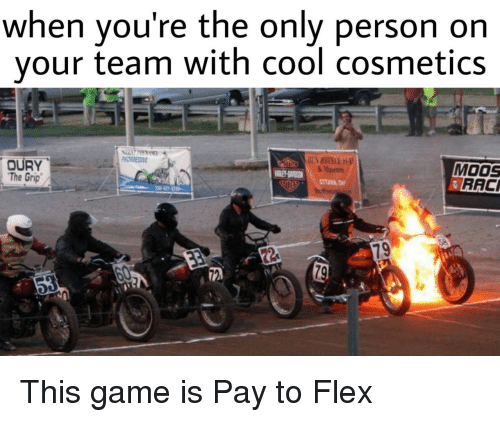 Flexing, Cool, and Game: when you're the only person orn  your team with cool cosmetics  MOOS  RACI  OURY  The Grip This game is Pay to Flex