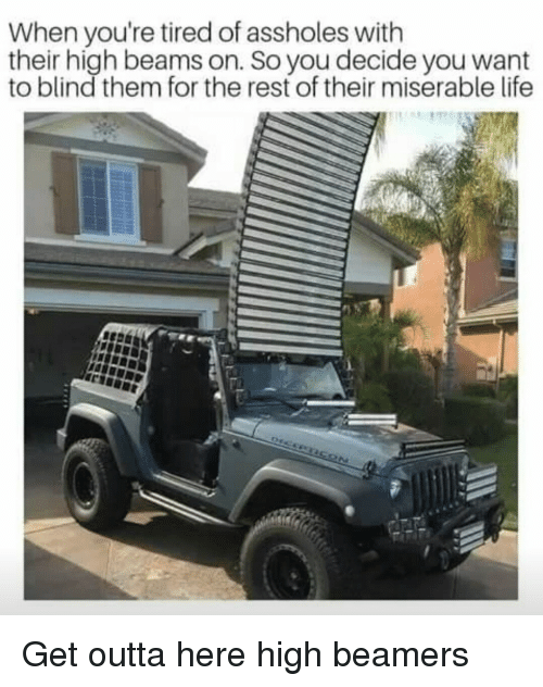 Life, Outta, and Rest: When you're tired of assholes with  their high beams on. So you decide you want  to blind them for the rest of their miserable life Get outta here high beamers