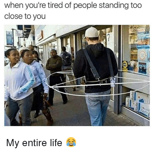 Life, Memes, and 🤖: when you're tired of people standing too  close to you My entire life 😂