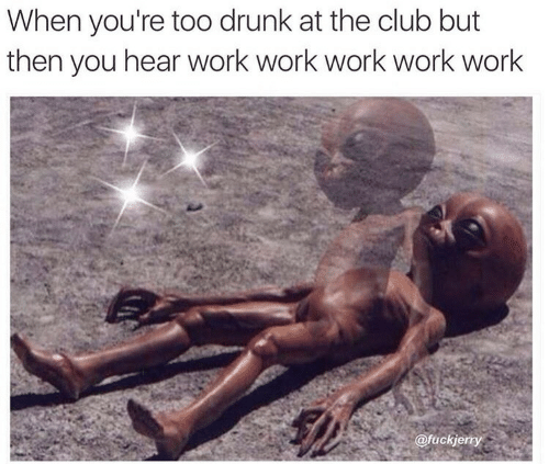 Work Work: When you're too drunk at the club but  then you hear work work work work work  @fuckje  rty