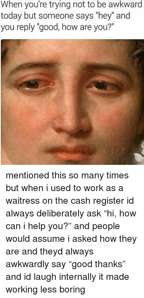 "Memes, Work, and Awkward: When you're trying not to be awkward  today but someone says ""hey"" and  you reply ""good, how are you?"" mentioned this so many times but when i used to work as a waitress on the cash register id always deliberately ask ""hi, how can i help you?"" and people would assume i asked how they are and theyd always awkwardly say ""good thanks"" and id laugh internally it made working less boring"