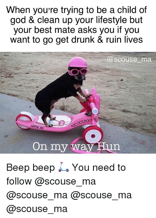 Drunk, God, and Memes: When you're trying to be a child of  god & clean up your lifestyle but  your best mate asks you if you  want to go get drunk & ruin lives  scouse ma  On my way Hun Beep beep 🛴 You need to follow @scouse_ma @scouse_ma @scouse_ma @scouse_ma