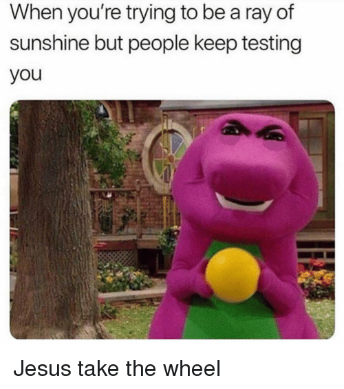 Jesus, Girl Memes, and Sunshine: When you're trying to be a ray of  sunshine but people keep testing  you Jesus take the wheel