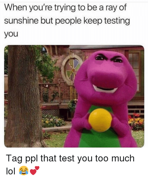 Funny, Lol, and Too Much: When you're trying to be a ray of  sunshine but people keep testing  you Tag ppl that test you too much lol 😂💕