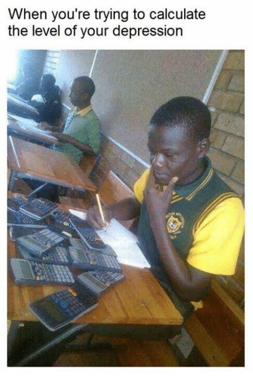 Calculation: When you're trying to calculate  the level of your depression