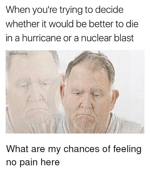 Pained: When you're trying to decide  whether it would be better to die  in a hurricane or a nuclear blast  @dabmoms What are my chances of feeling no pain here