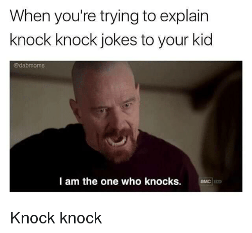 amc: When you're trying to explain  knock knock jokes to your kid  @dabmoms  l am the one who knocks.  aMC Knock knock
