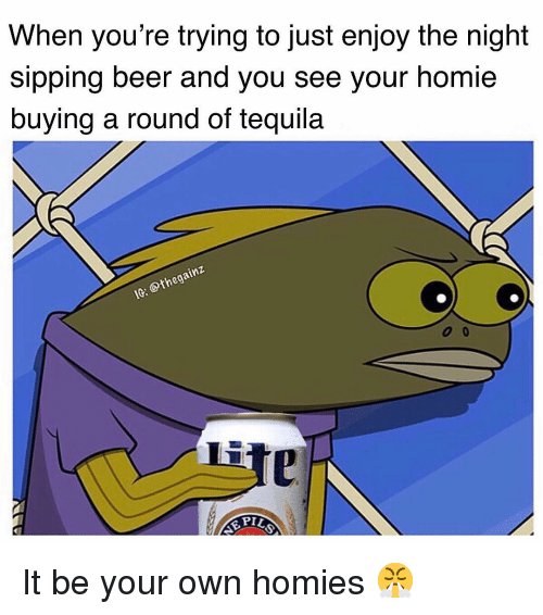 Sipping: When you're trying to just enjoy the night  sipping beer and you see your homie  buying a round of tequila  thega  Li It be your own homies 😤