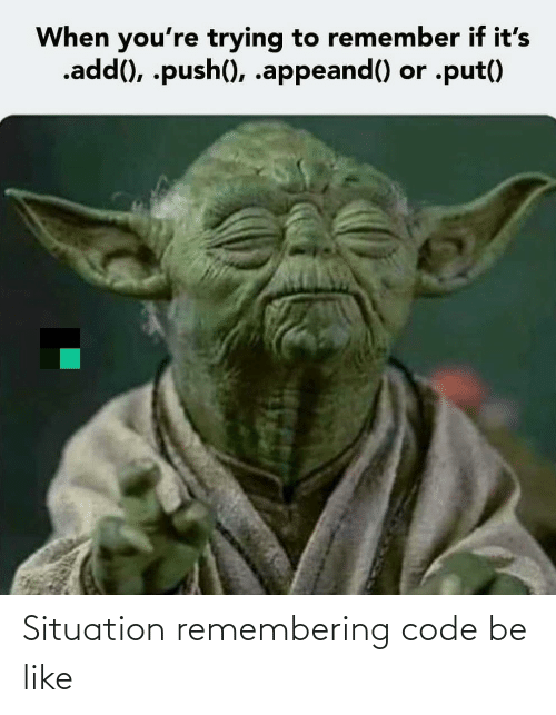 push: When you're trying to remember if it's  .add(), .push(), .appeand() or .put() Situation remembering code be like