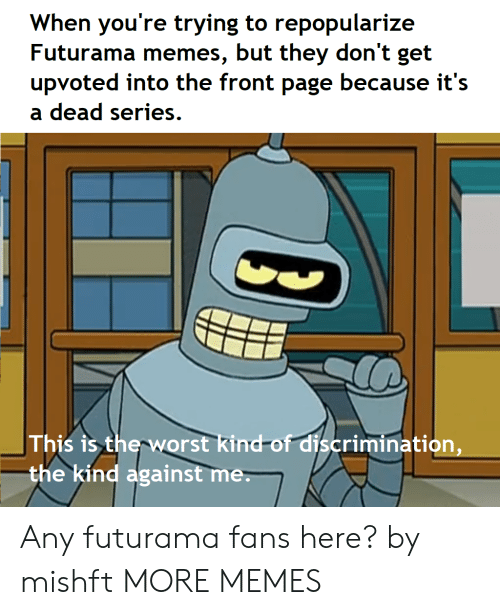 Dank, Memes, and Target: When you're trying to repopularize  Futurama memes, but they don't get  upvoted into the front page because it's  a dead series.  This is therworst kind-of discrimination,  the kind against me Any futurama fans here? by mishft MORE MEMES