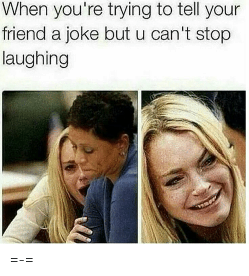 Friend, Laughing, and Stop: When you're trying to tell your  friend a joke but u can't stop  laughing =-=