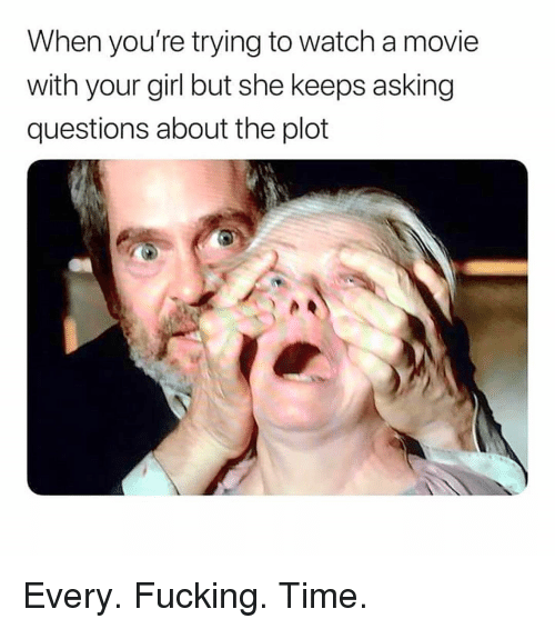 Fucking, Memes, and Girl: When you're trying to watch a movie  with your girl but she keeps asking  questions about the plot Every. Fucking. Time.