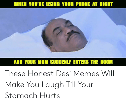 Laugh Till: WHEN YOU'RE USING YOUR PHONE AT NIGHT  AND YOUR MOM SUDDENLY ENTERS THE ROOM These Honest Desi Memes Will Make You Laugh Till Your Stomach Hurts