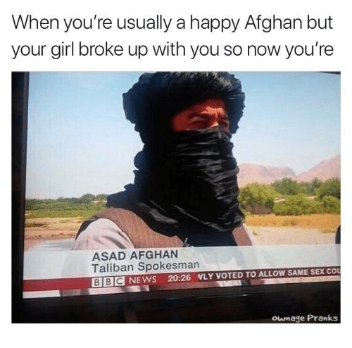 Afghan: When you're usually a happy Afghan but  your girl broke up with you so now you're  ASAD AFGHAN  Taliban Spokesman  BBC NEWS 20:26 NLY VOTED TO ALLOW SAME SEX CO  ownage Pranks