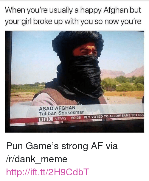 """Afghan: When you're usually a happy Afghan but  your girl broke up with you so now you're  ASAD AFGHAN  Taliban Spokesman  BIBCNEWS 20:26 WLY VOTED TO ALLOW SAME SEX COU <p>Pun Game&rsquo;s strong AF via /r/dank_meme <a href=""""http://ift.tt/2H9CdbT"""">http://ift.tt/2H9CdbT</a></p>"""