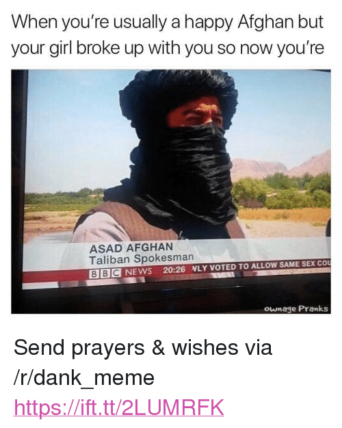 """pranks: When you're usually a happy Afghan but  your girl broke up with you so now you're  ASAD AFGHAN  Taliban Spokesman  BBC NEWS 20:26 NLY VOTED TO ALLOW SAME SEX CO  ownage Pranks <p>Send prayers &amp; wishes via /r/dank_meme <a href=""""https://ift.tt/2LUMRFK"""">https://ift.tt/2LUMRFK</a></p>"""