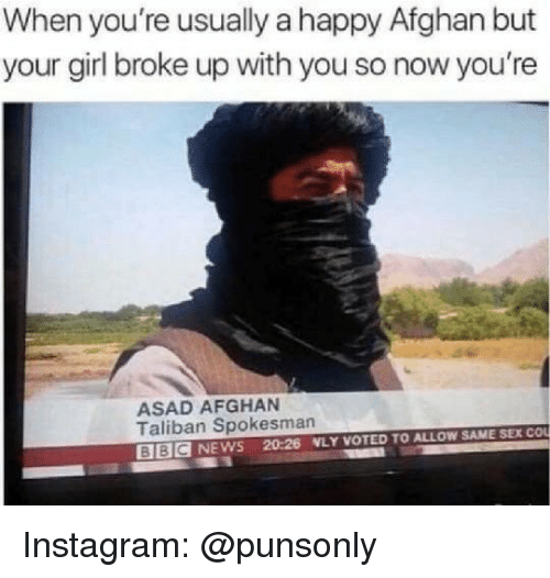 Afghan: When you're usually a happy Afghan but  your girl broke up with you so now you're  ASAD AFGHAN  Taliban Spokesman  BBIC NEWS 20:26 WLY VOTED TO ALLOW SAME SEX COu Instagram: @punsonly