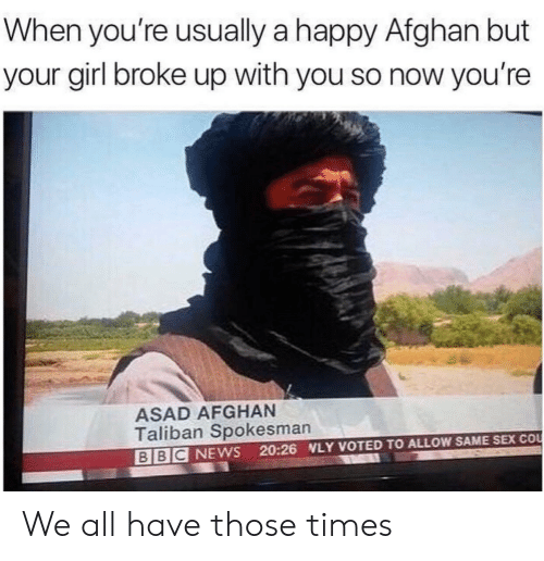 Afghan: When you're usually a happy Afghan but  your girl broke up with you so now you're  ASAD AFGHAN  Taliban Spokesman  BBC NEWS 20:26 NLY VOTED TO ALLOW SAME SEX COo We all have those times