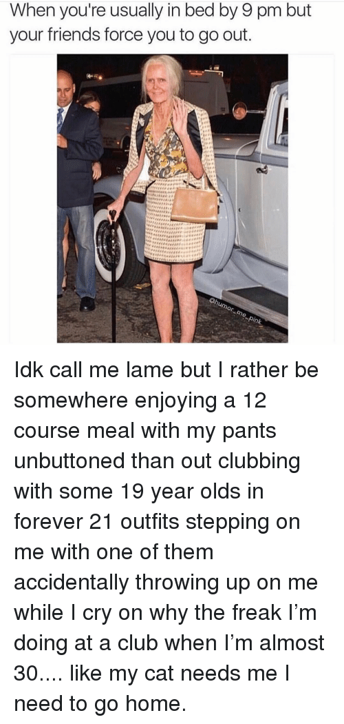 Club, Friends, and Forever: When you're usually in bed by 9 pm but  your friends force you to go out  or Idk call me lame but I rather be somewhere enjoying a 12 course meal with my pants unbuttoned than out clubbing with some 19 year olds in forever 21 outfits stepping on me with one of them accidentally throwing up on me while I cry on why the freak I'm doing at a club when I'm almost 30.... like my cat needs me I need to go home.