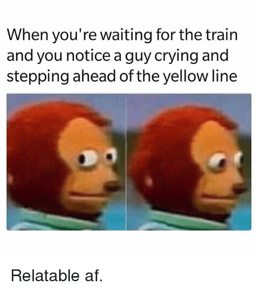 Af, Crying, and Memes: When you're waiting for the train  and you notice a quy crying and  stepping ahead of the yellow line Relatable af.