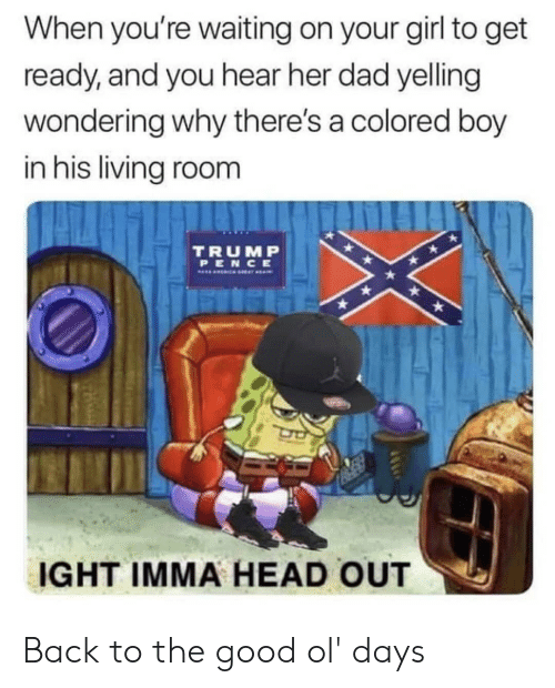 Dad, Head, and Girl: When you're waiting on your girl to get  ready, and you hear her dad yelling  wondering why there's a colored boy  in his living room  TRUMP  PENCE  FUSHH  IGHT IMMA HEAD OUT Back to the good ol' days