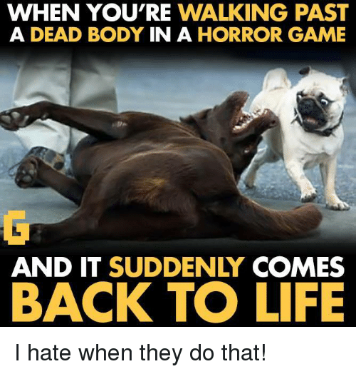 horror games: WHEN YOU'RE WALKING PAST  A DEAD BODY  IN A  HORROR GAME  AND IT SUDDENLY  COMES  BACK TO LIFE I hate when they do that!