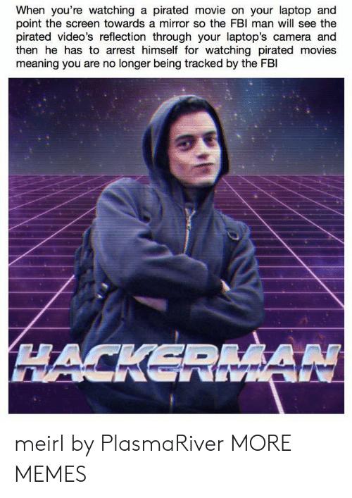 Dank, Memes, and Movies: When you're watching a pirated movie on your laptop and  point the screen towards a mirror so the FBl man will see the  pirated video's reflection through your laptop's camera and  then he has to arrest himself for watching pirated movies  meaning you are no longer being tracked by the FBl meirl by PlasmaRiver MORE MEMES