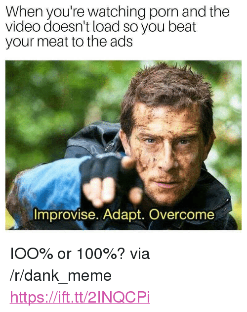 """Beat Your Meat: When you're watching porn and the  video doesn't load so you beat  your meat to the ads  Improvise. Adapt. Overcome <p>IOO% or 100%? via /r/dank_meme <a href=""""https://ift.tt/2INQCPi"""">https://ift.tt/2INQCPi</a></p>"""