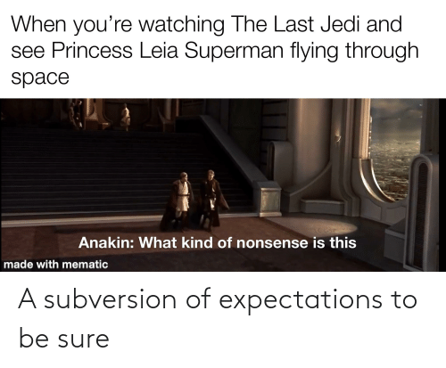 Flying Through: When you're watching The Last Jedi and  see Princess Leia Superman flying through  space  Anakin: What kind of nonsense is this  made with mematic A subversion of expectations to be sure