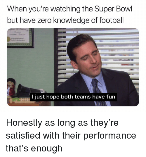 Football, Super Bowl, and Zero: When you're watching the Super Bowl  but have zero knowledge of football  l just hope both teams have fun  KN Honestly as long as they're satisfied with their performance that's enough