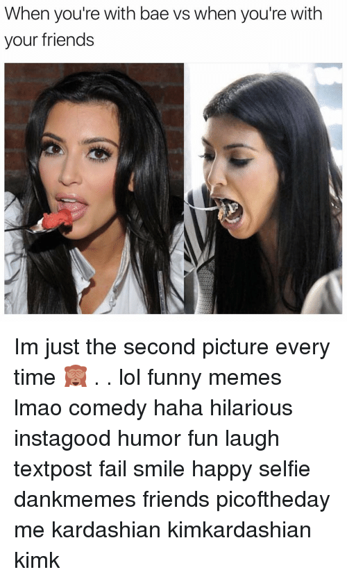 Funnies Memes: When you're with bae vs when you're with  your friends Im just the second picture every time 🙈 . . lol funny memes lmao comedy haha hilarious instagood humor fun laugh textpost fail smile happy selfie dankmemes friends picoftheday me kardashian kimkardashian kimk