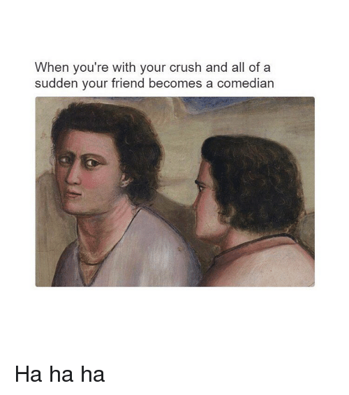 Crush, Classical Art, and Friend: When you're with your crush and all of a  sudden vour friend becomes a comedian Ha ha ha